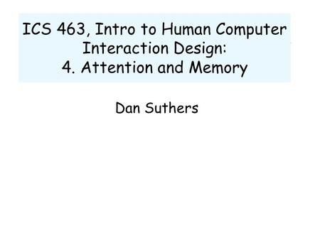 ICS 463, Intro to Human Computer Interaction Design: 4. Attention and Memory Dan Suthers.