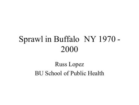 Sprawl in Buffalo NY 1970 - 2000 Russ Lopez BU School of Public Health.