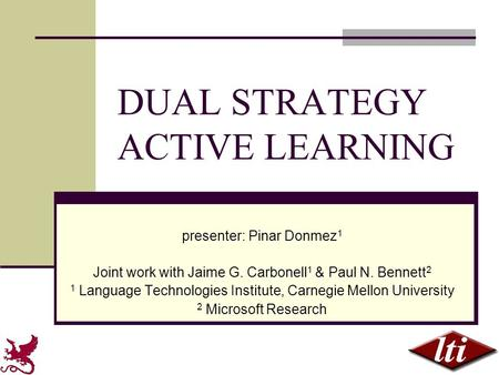 DUAL STRATEGY ACTIVE LEARNING presenter: Pinar Donmez 1 Joint work with Jaime G. Carbonell 1 & Paul N. Bennett 2 1 Language Technologies Institute, Carnegie.