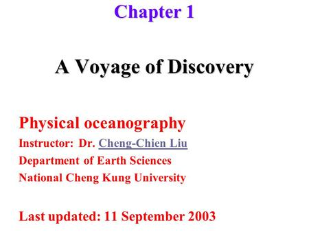 A Voyage of Discovery Physical oceanography Instructor: Dr. Cheng-Chien LiuCheng-Chien Liu Department of Earth Sciences National Cheng Kung University.