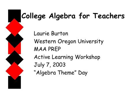 "College Algebra for Teachers Laurie Burton Western Oregon University MAA PREP Active Learning Workshop July 7, 2003 ""Algebra Theme"" Day."