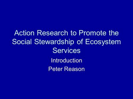 Action Research to Promote the Social Stewardship of Ecosystem Services Introduction Peter Reason.
