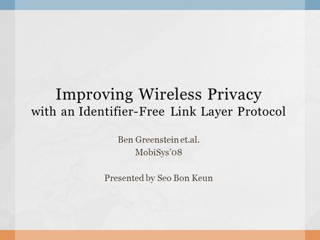 Improving Wireless Privacy with an Identifier-Free Link Layer Protocol Ben Greenstein et.al. MobiSys'08 Presented by Seo Bon Keun.