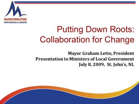 Putting Down Roots: Collaboration for Change Mayor Graham Letto, President Presentation to Ministers of Local Government July 8, 2009, St. John's, NL.