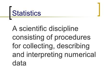 Statistics A scientific discipline consisting of procedures for collecting, describing and interpreting numerical data.