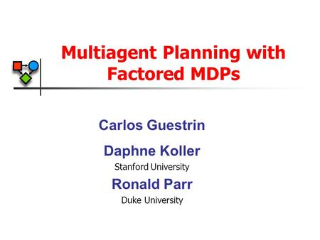 Multiagent Planning with Factored MDPs Carlos Guestrin Daphne Koller Stanford University Ronald Parr Duke University.
