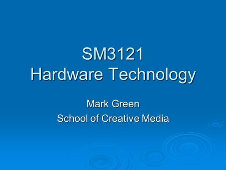 SM3121 Hardware Technology Mark Green School of Creative Media.