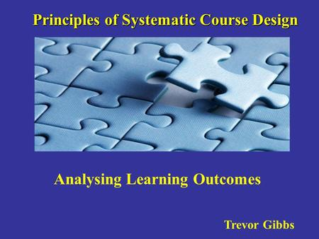 Principles of Systematic Course Design Trevor Gibbs Analysing Learning Outcomes.
