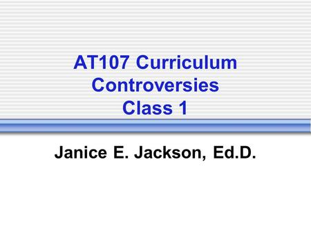 AT107 Curriculum Controversies Class 1 Janice E. Jackson, Ed.D.