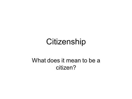 Citizenship What does it mean to be a citizen?. Citizenship – A citizen is a participatory member of a political community. Citizenship is gained by meeting.