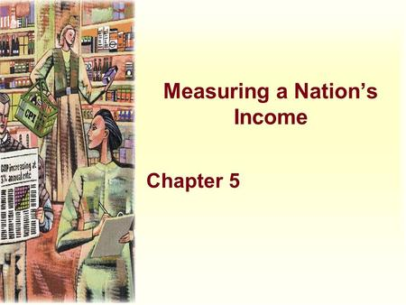 Measuring a Nation's Income Chapter 5. Learning Objectives u Describe the origins of macroeconomics and the problems it deals with u Describe the long-term.
