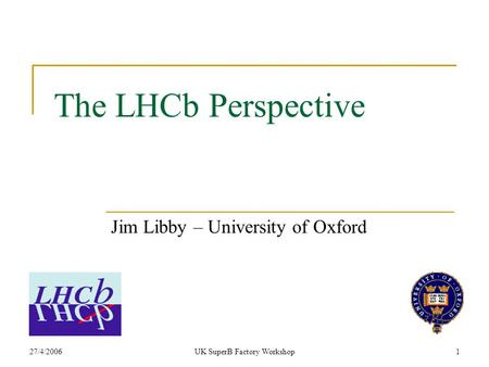 27/4/2006UK SuperB Factory Workshop1 The LHCb Perspective Jim Libby – University of Oxford.