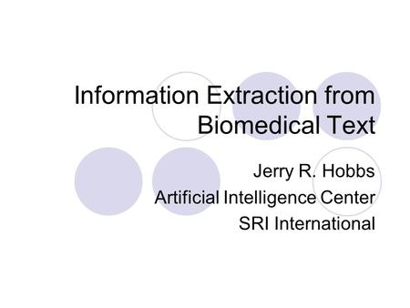 Information Extraction from Biomedical Text Jerry R. Hobbs Artificial Intelligence Center SRI International.