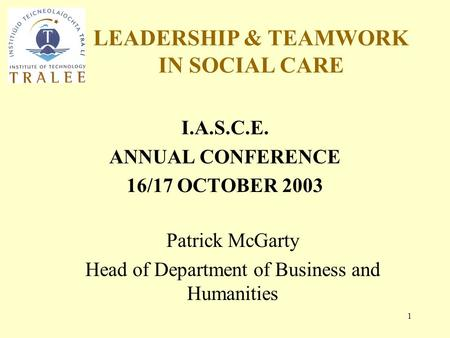 LEADERSHIP & TEAMWORK IN SOCIAL CARE 1 I.A.S.C.E. ANNUAL CONFERENCE 16/17 OCTOBER 2003 Patrick McGarty Head of Department of Business and Humanities.