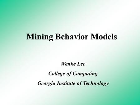 Mining Behavior Models Wenke Lee College of Computing Georgia Institute of Technology.