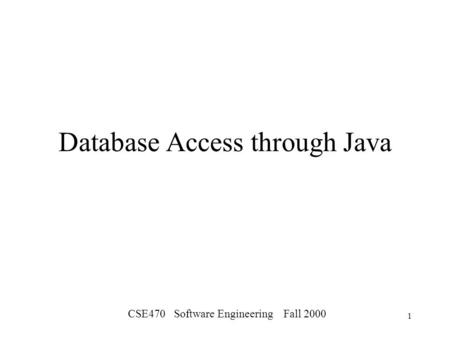 CSE470 Software Engineering Fall 2000 1 Database Access through Java.