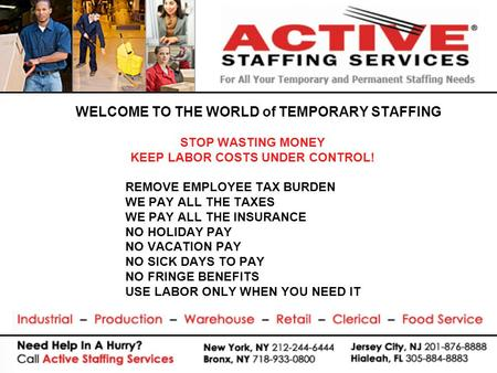 WELCOME TO THE WORLD of TEMPORARY STAFFING STOP WASTING MONEY KEEP LABOR COSTS UNDER CONTROL! REMOVE EMPLOYEE TAX BURDEN WE PAY ALL THE TAXES WE PAY ALL.