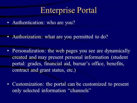 Enterprise Portal Authentication: who are you? Authorization: what are you permitted to do? Personalization: the web pages you see are dynamically created.