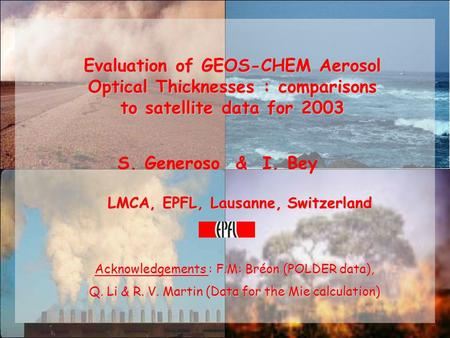 Evaluation of GEOS-CHEM Aerosol Optical Thicknesses : comparisons to satellite data for 2003 S. Generoso & I. Bey LMCA, EPFL, Lausanne, Switzerland Acknowledgements.