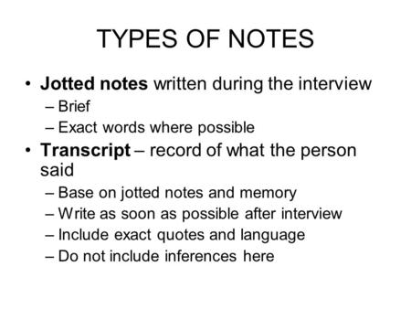 TYPES OF NOTES Jotted notes written during the interview –Brief –Exact words where possible Transcript – record of what the person said –Base on jotted.