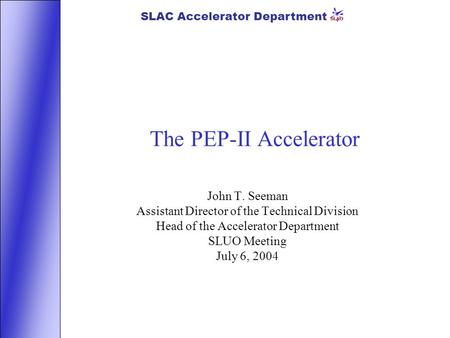 SLAC Accelerator Department The PEP-II Accelerator John T. Seeman Assistant Director of the Technical Division Head of the Accelerator Department SLUO.
