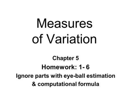 Measures of Variation Chapter 5 Homework: 1- 6 Ignore parts with eye-ball estimation & computational formula.