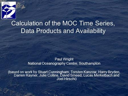 Calculation of the MOC Time Series, Data Products and Availability Paul Wright National Oceanography Centre, Southampton (based on work by Stuart Cunningham,