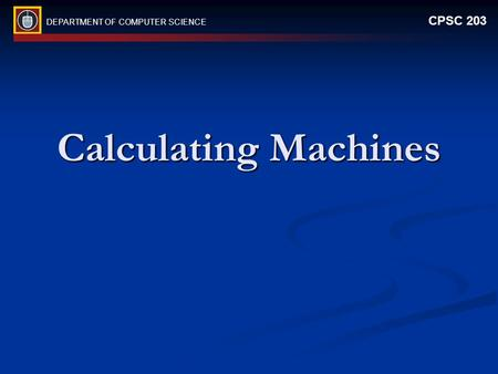 DEPARTMENT OF COMPUTER SCIENCE CPSC 203 Calculating Machines.