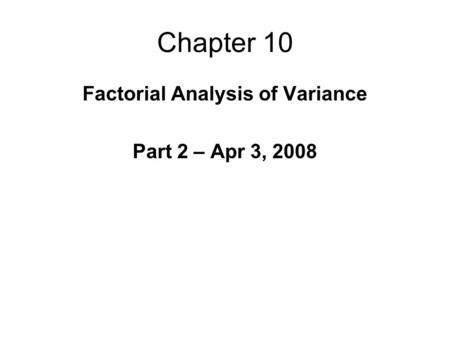 Chapter 10 Factorial Analysis of Variance Part 2 – Apr 3, 2008.