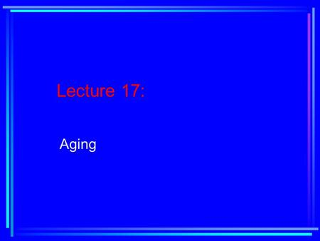 Lecture 17: Aging. Reading Assignment: Text, Chapter 10, pages 382-415.