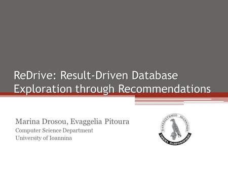 ReDrive: Result-Driven Database Exploration through Recommendations Marina Drosou, Evaggelia Pitoura Computer Science Department University of Ioannina.