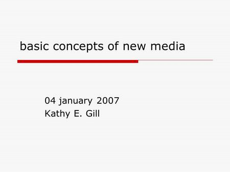 Basic concepts of new media 04 january 2007 Kathy E. Gill.