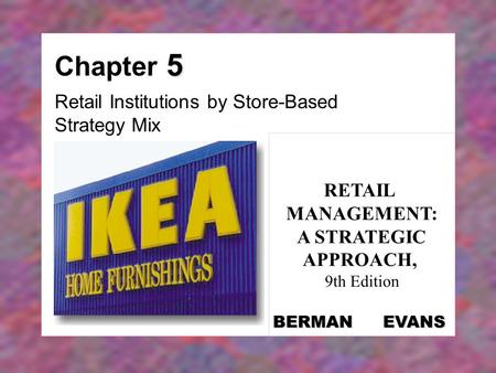 5 Chapter 5 Retail Institutions by Store-Based Strategy Mix RETAIL MANAGEMENT: A STRATEGIC APPROACH, 9th Edition BERMAN EVANS.