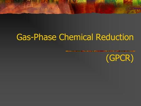 Gas-Phase Chemical Reduction (GPCR). Status & POPs Application Commercially operated in Australia more than 5 years, treating more than 2,500 t PCB's,