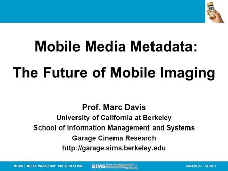 2004.08.23 - SLIDE 1MOBILE MEDIA WORKSHOP PRESENTATION Prof. Marc Davis University <strong>of</strong> California at Berkeley School <strong>of</strong> Information <strong>Management</strong> and Systems.