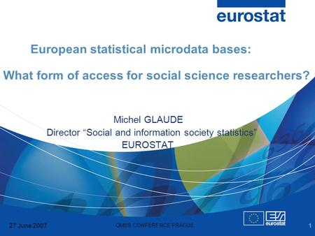 27 June 2007 QMSS CONFERENCE PRAGUE 1 European statistical microdata bases: What form of access for social science researchers? Michel GLAUDE Director.