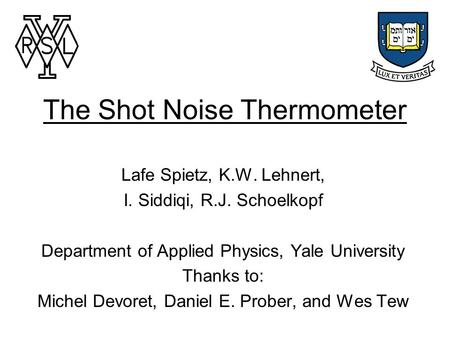 The Shot Noise Thermometer Lafe Spietz, K.W. Lehnert, I. Siddiqi, R.J. Schoelkopf Department of Applied Physics, Yale University Thanks to: Michel Devoret,