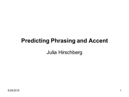 6/28/20151 Predicting Phrasing and Accent Julia Hirschberg.