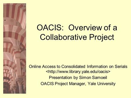 OACIS: Overview of a Collaborative Project Online Access to Consolidated Information on Serials Presentation by Simon Samoeil OACIS Project Manager, Yale.