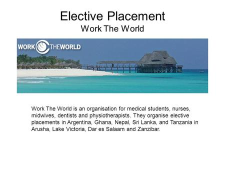 Elective Placement Work The World Work The World is an organisation for medical students, nurses, midwives, dentists and physiotherapists. They organise.