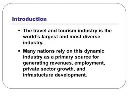  The travel and tourism industry is the world's largest and most diverse industry.  Many nations rely on this dynamic industry as a primary source for.