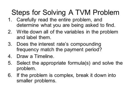 Steps for Solving A TVM Problem 1.Carefully read the entire problem, and determine what you are being asked to find. 2.Write down all of the variables.