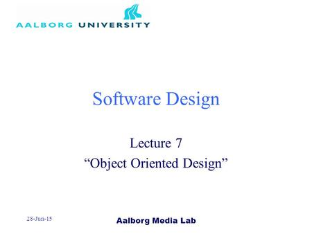 "Aalborg Media Lab 28-Jun-15 Software Design Lecture 7 ""Object Oriented Design"""