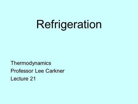 Refrigeration Thermodynamics Professor Lee Carkner Lecture 21.