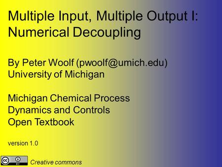 Multiple Input, Multiple Output I: Numerical Decoupling By Peter Woolf University of Michigan Michigan Chemical Process Dynamics and.