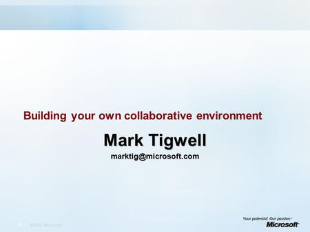 1 ©2005 Microsoft Building your own collaborative environment Mark Tigwell