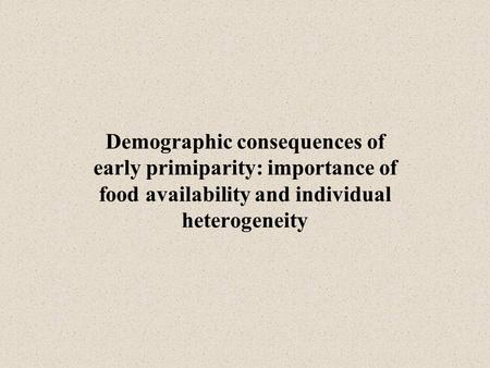 Demographic consequences of early primiparity: importance of food availability and individual heterogeneity.