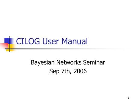 1 CILOG User Manual Bayesian Networks Seminar Sep 7th, 2006.