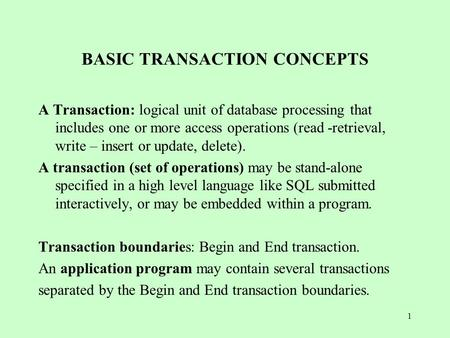 1 BASIC TRANSACTION CONCEPTS A Transaction: logical unit of database processing that includes one or more access operations (read -retrieval, write – insert.