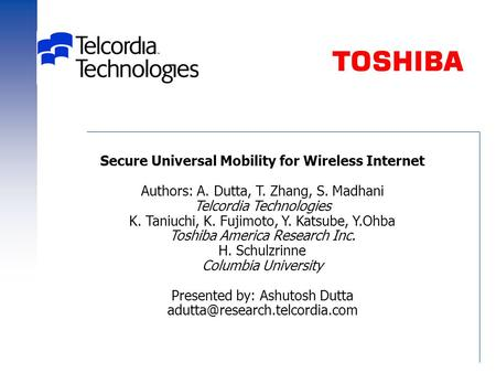 Secure Universal Mobility for Wireless Internet Authors: A. Dutta, T. Zhang, S. Madhani Telcordia Technologies K. Taniuchi, K. Fujimoto, Y. Katsube, Y.Ohba.